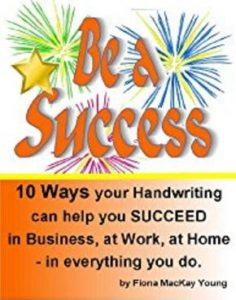 Be a Success: 10 ways your Handwriting can help you Succeed in Business, at Work, at Home, in everything you do